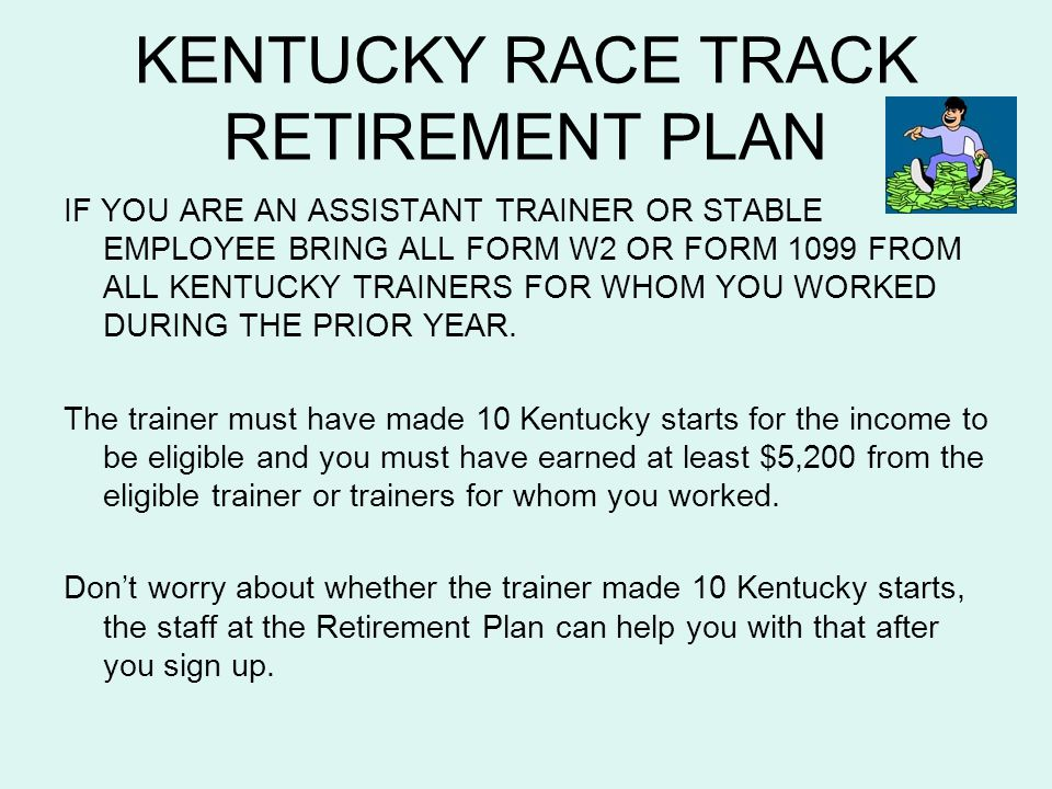 KENTUCKY RACE TRACK RETIREMENT PLAN IF YOU ARE AN ASSISTANT TRAINER OR STABLE EMPLOYEE BRING ALL FORM W2 OR FORM 1099 FROM ALL KENTUCKY TRAINERS FOR W