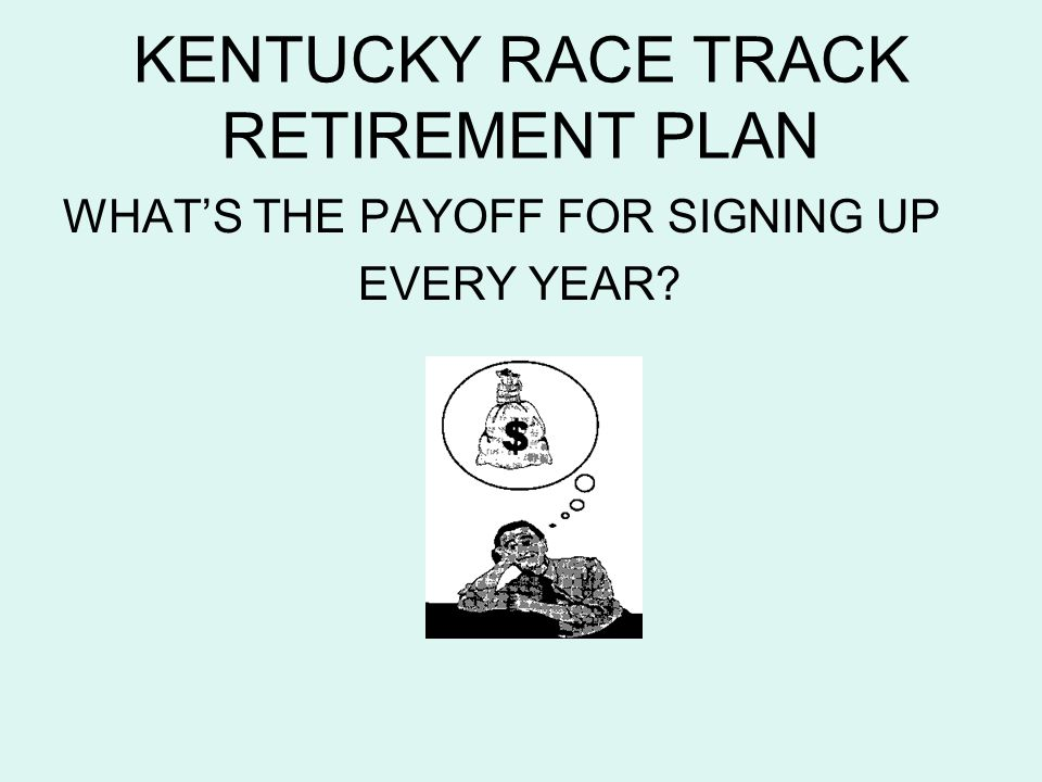 KENTUCKY RACE TRACK RETIREMENT PLAN WHATS THE PAYOFF FOR SIGNING UP EVERY YEAR?