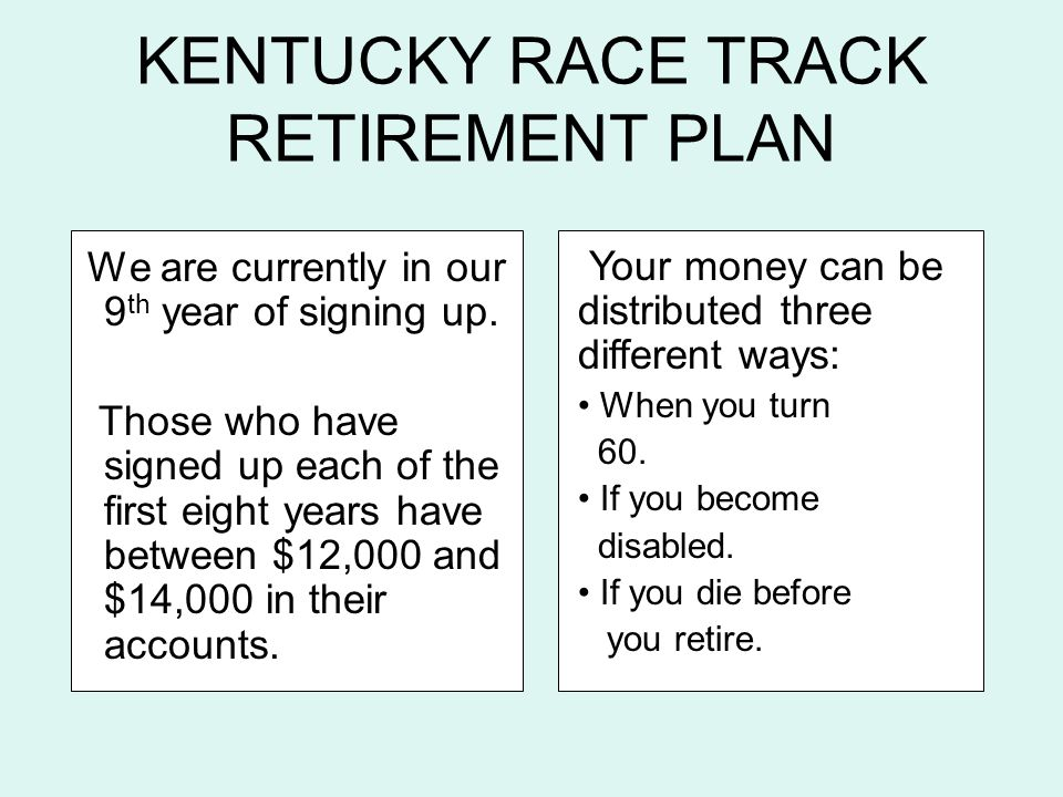KENTUCKY RACE TRACK RETIREMENT PLAN We are currently in our 9 th year of signing up. Those who have signed up each of the first eight years have betwe
