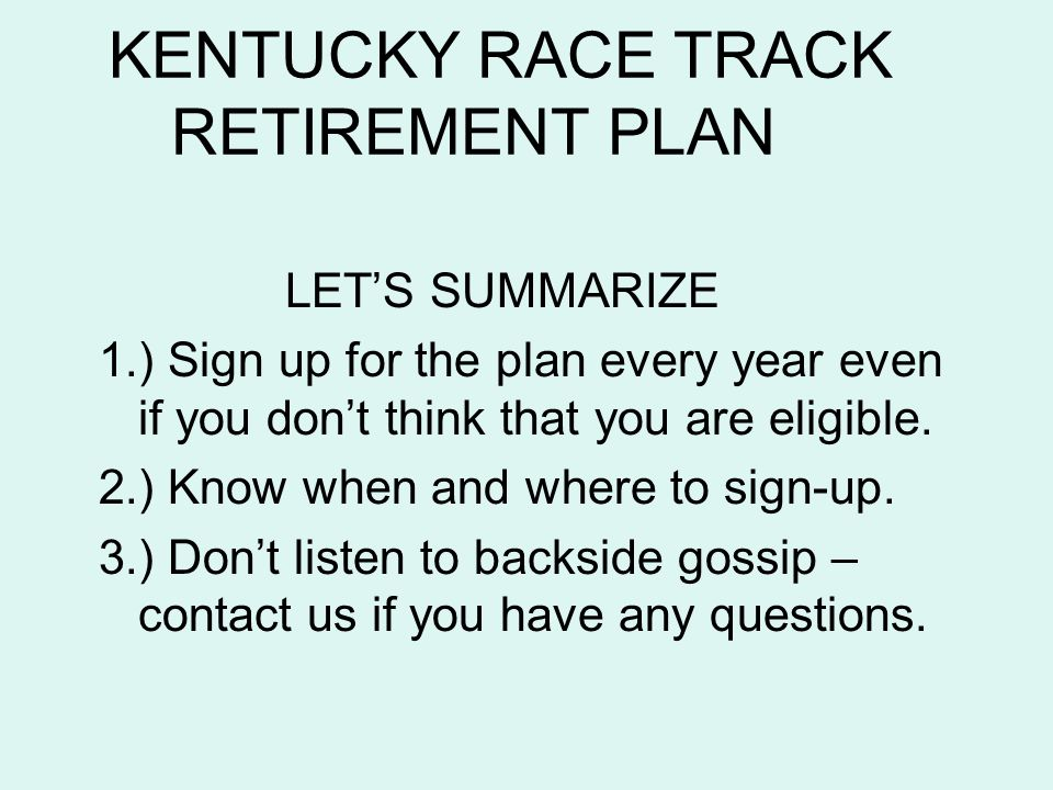 KENTUCKY RACE TRACK RETIREMENT PLAN LETS SUMMARIZE 1.) Sign up for the plan every year even if you dont think that you are eligible. 2.) Know when and