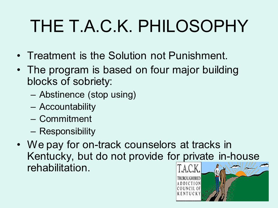 THE T.A.C.K. PHILOSOPHY Treatment is the Solution not Punishment. The program is based on four major building blocks of sobriety: –Abstinence (stop us