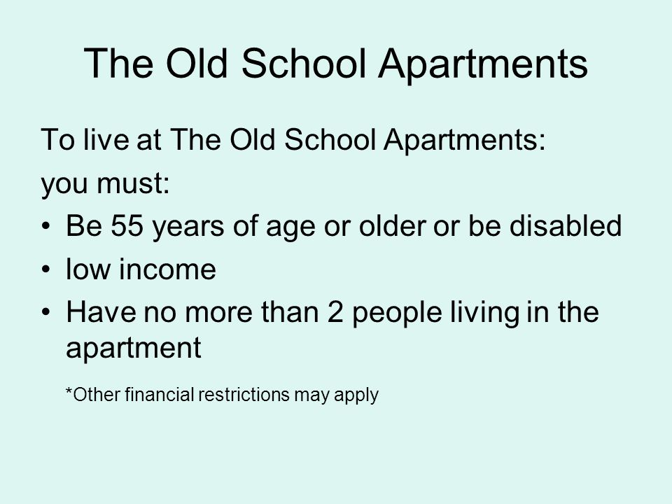 The Old School Apartments To live at The Old School Apartments: you must: Be 55 years of age or older or be disabled low income Have no more than 2 people living in the apartment *Other financial restrictions may apply