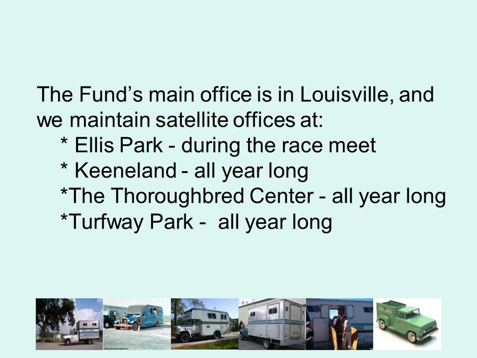 The Funds main office is in Louisville, and we maintain satellite offices at: * Ellis Park - during the race meet * Keeneland - all year long *The Thoroughbred Center - all year long *Turfway Park - all year long