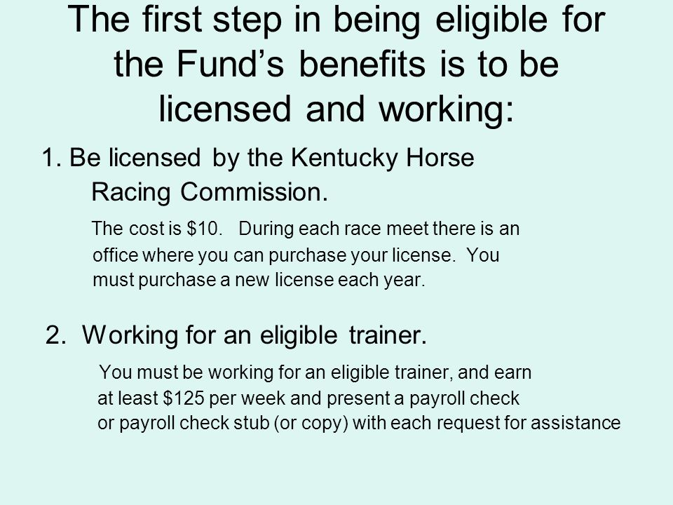 The first step in being eligible for the Funds benefits is to be licensed and working: 1. Be licensed by the Kentucky Horse Racing Commission. The cos