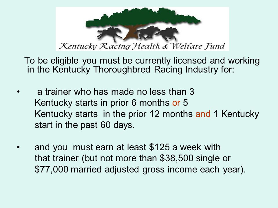 To be eligible you must be currently licensed and working in the Kentucky Thoroughbred Racing Industry for: a trainer who has made no less than 3 Kentucky starts in prior 6 months or 5 Kentucky starts in the prior 12 months and 1 Kentucky start in the past 60 days.