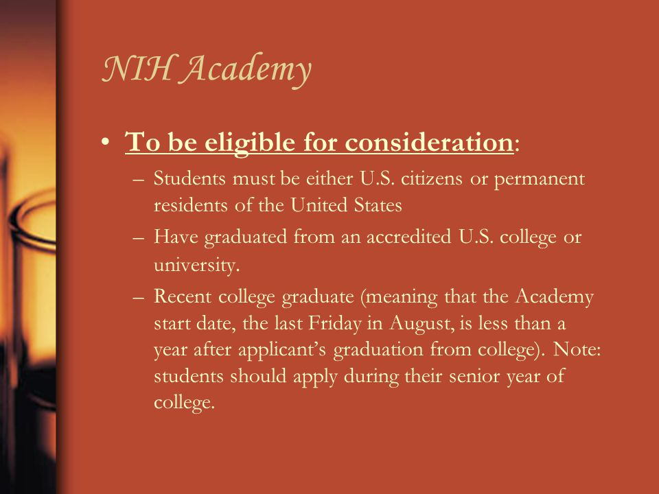 NIH Academy To be eligible for consideration: –Students must be either U.S. citizens or permanent residents of the United States –Have graduated from