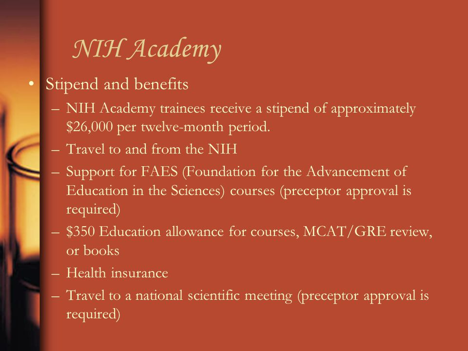 NIH Academy Stipend and benefits –NIH Academy trainees receive a stipend of approximately $26,000 per twelve-month period.