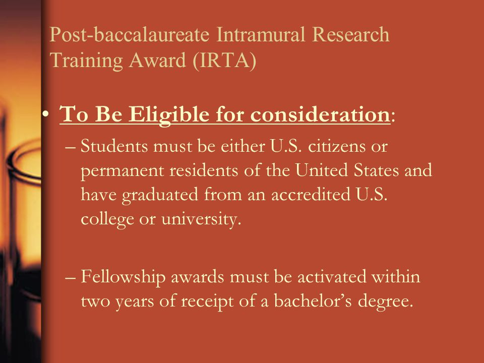 Post-baccalaureate Intramural Research Training Award (IRTA) To Be Eligible for consideration: –Students must be either U.S. citizens or permanent res