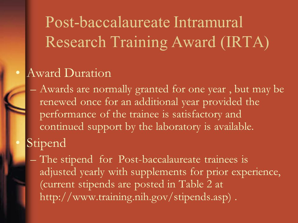Post-baccalaureate Intramural Research Training Award (IRTA) Award Duration –Awards are normally granted for one year, but may be renewed once for an