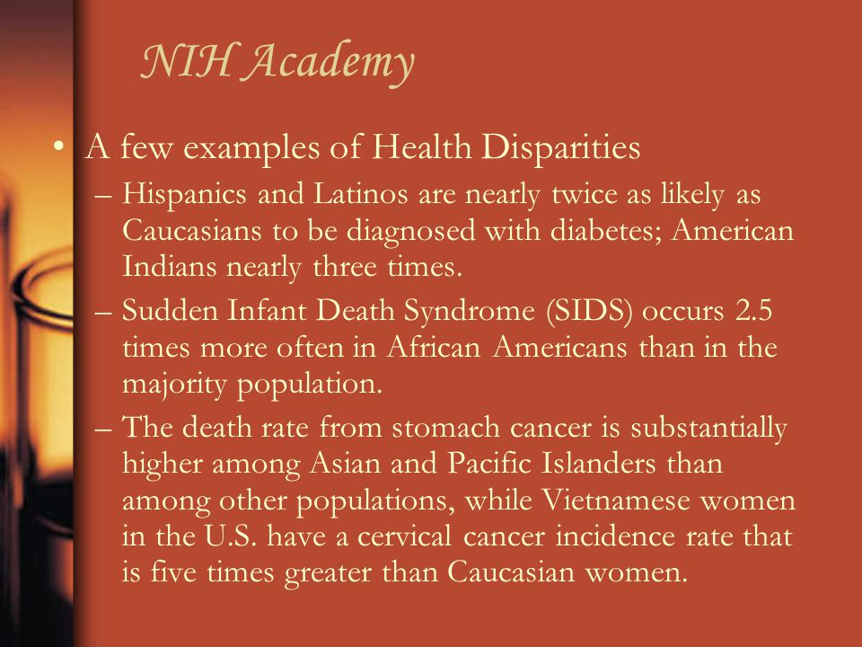 NIH Academy A few examples of Health Disparities –Hispanics and Latinos are nearly twice as likely as Caucasians to be diagnosed with diabetes; Americ