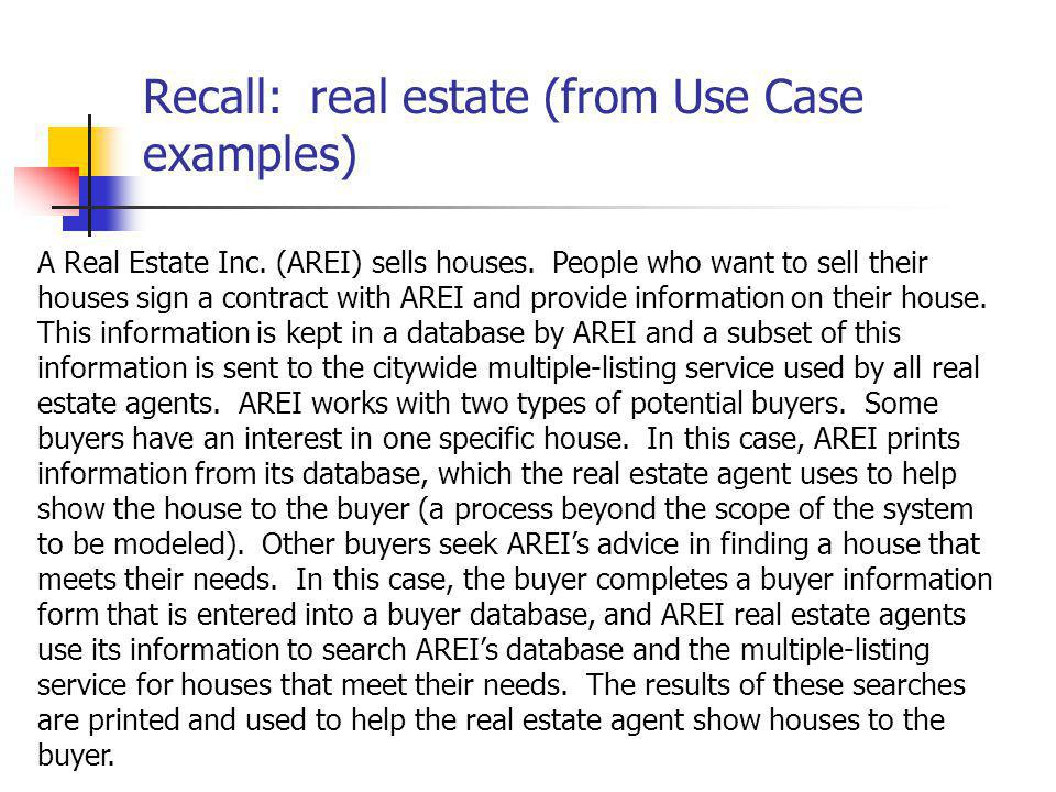 Recall: real estate (from Use Case examples) A Real Estate Inc. (AREI) sells houses. People who want to sell their houses sign a contract with AREI an