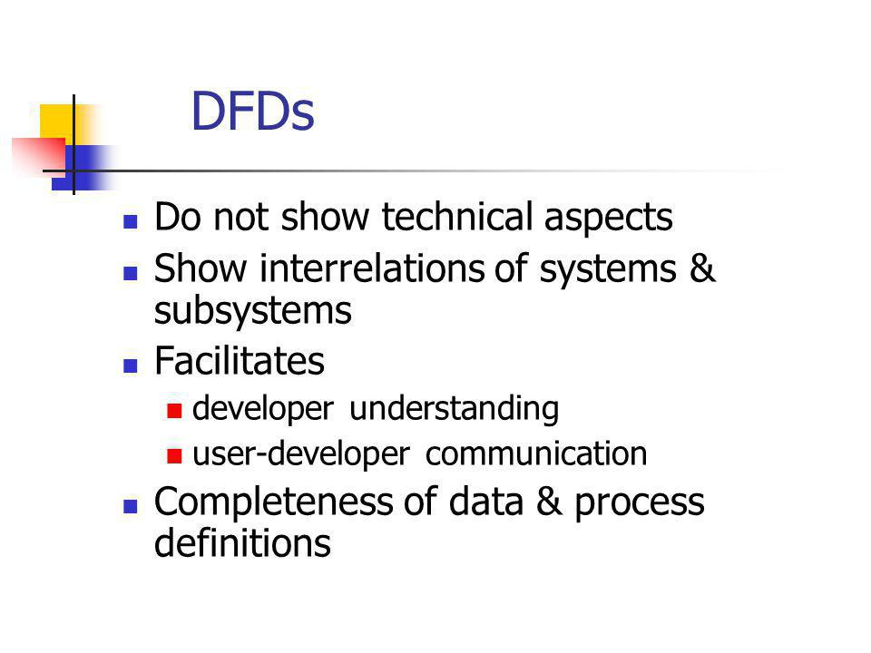 DFDs Do not show technical aspects Show interrelations of systems & subsystems Facilitates developer understanding user-developer communication Comple