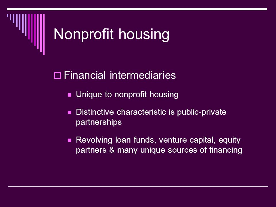 Nonprofit housing Financial intermediaries Unique to nonprofit housing Distinctive characteristic is public-private partnerships Revolving loan funds,