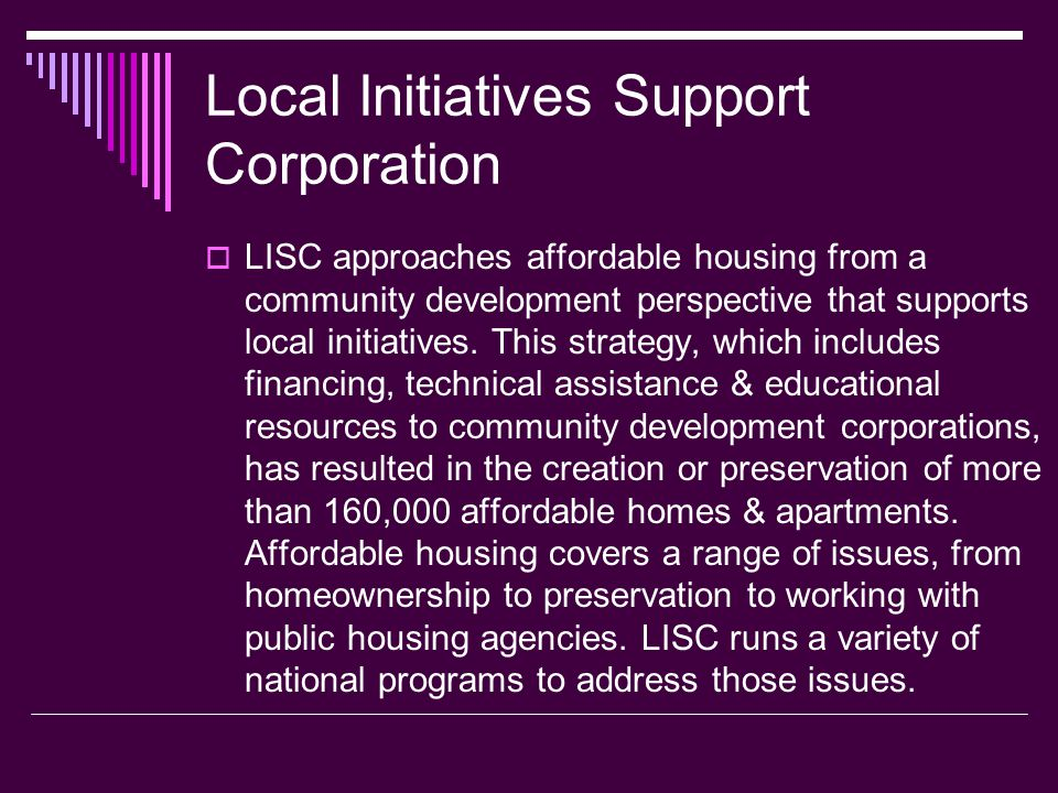 Local Initiatives Support Corporation LISC approaches affordable housing from a community development perspective that supports local initiatives. Thi