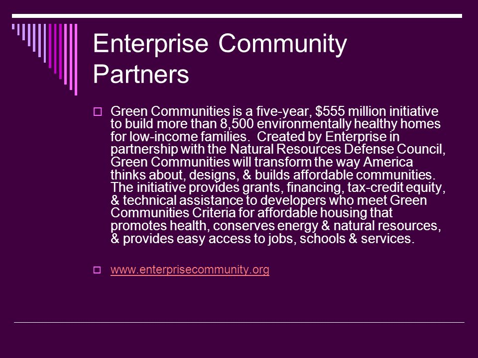Enterprise Community Partners Green Communities is a five-year, $555 million initiative to build more than 8,500 environmentally healthy homes for low