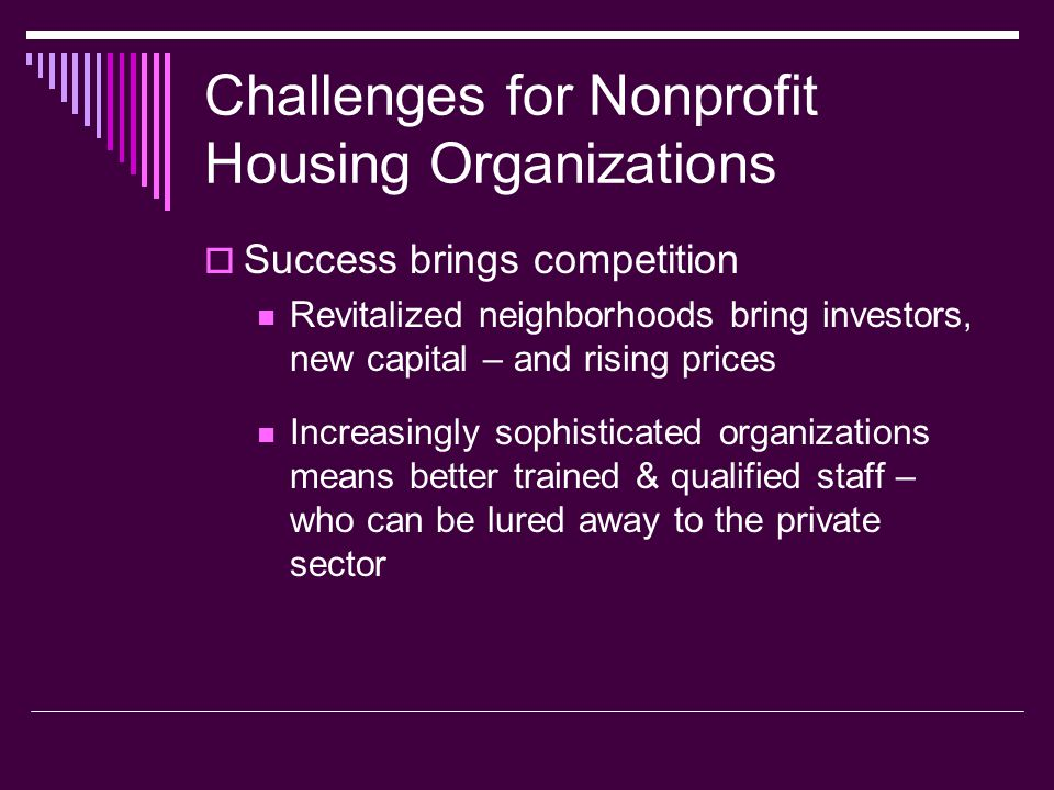 Challenges for Nonprofit Housing Organizations Success brings competition Revitalized neighborhoods bring investors, new capital – and rising prices I