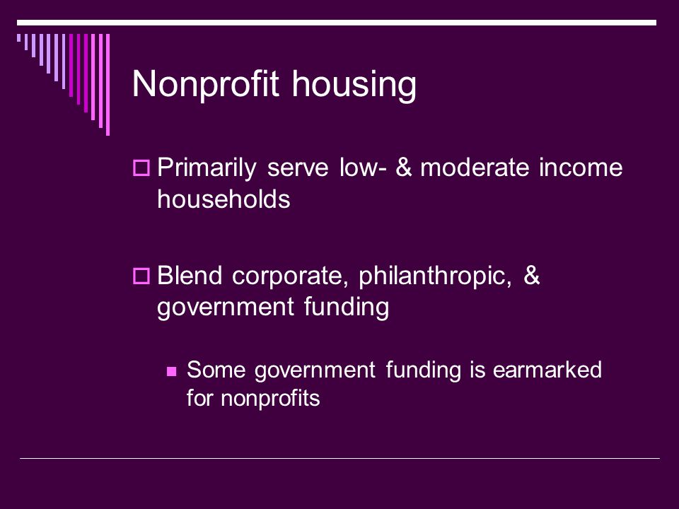 Nonprofit housing Primarily serve low- & moderate income households Blend corporate, philanthropic, & government funding Some government funding is ea