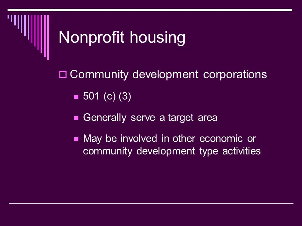 Nonprofit housing Community development corporations 501 (c) (3) Generally serve a target area May be involved in other economic or community developm