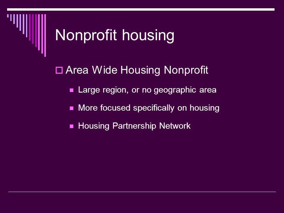 Nonprofit housing Area Wide Housing Nonprofit Large region, or no geographic area More focused specifically on housing Housing Partnership Network