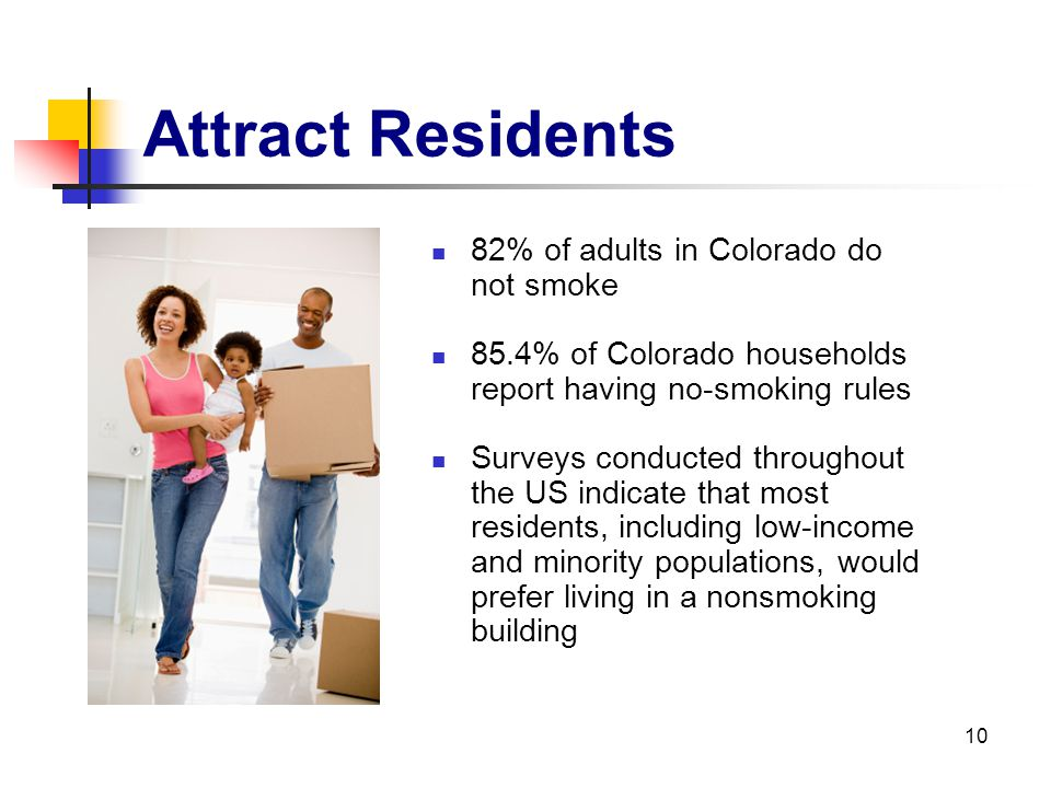 10 Attract Residents 82% of adults in Colorado do not smoke 85.4% of Colorado households report having no-smoking rules Surveys conducted throughout t