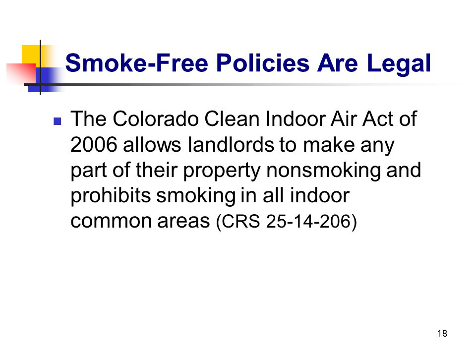 18 Smoke-Free Policies Are Legal The Colorado Clean Indoor Air Act of 2006 allows landlords to make any part of their property nonsmoking and prohibit