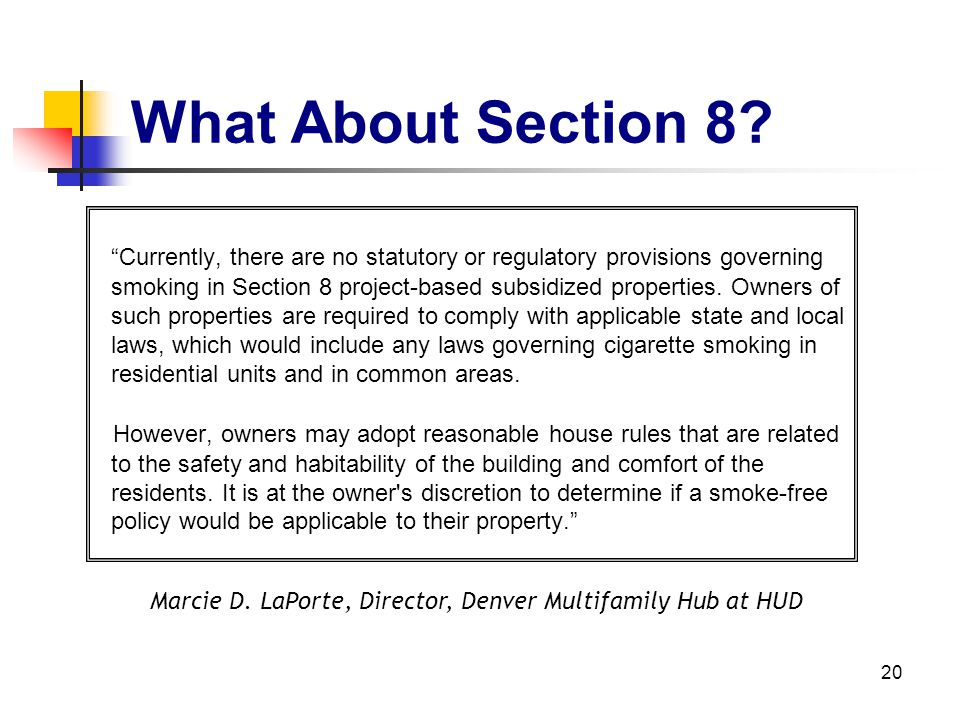 20 What About Section 8? Currently, there are no statutory or regulatory provisions governing smoking in Section 8 project-based subsidized properties