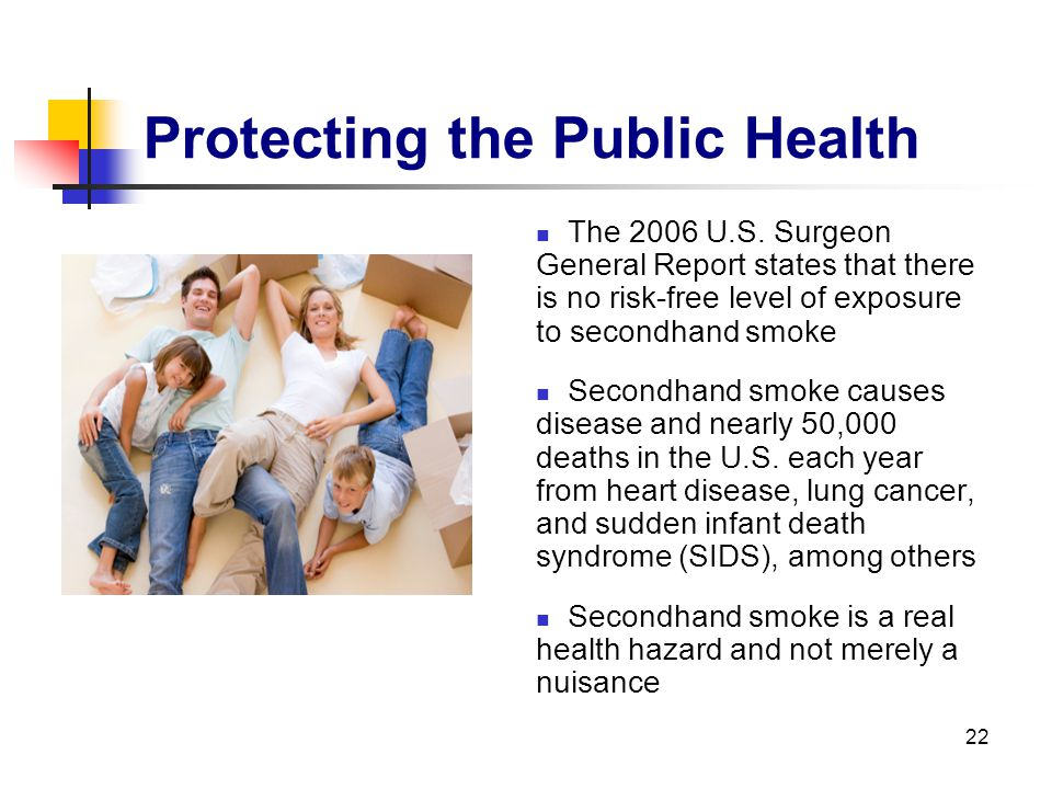 22 Protecting the Public Health The 2006 U.S. Surgeon General Report states that there is no risk-free level of exposure to secondhand smoke Secondhan