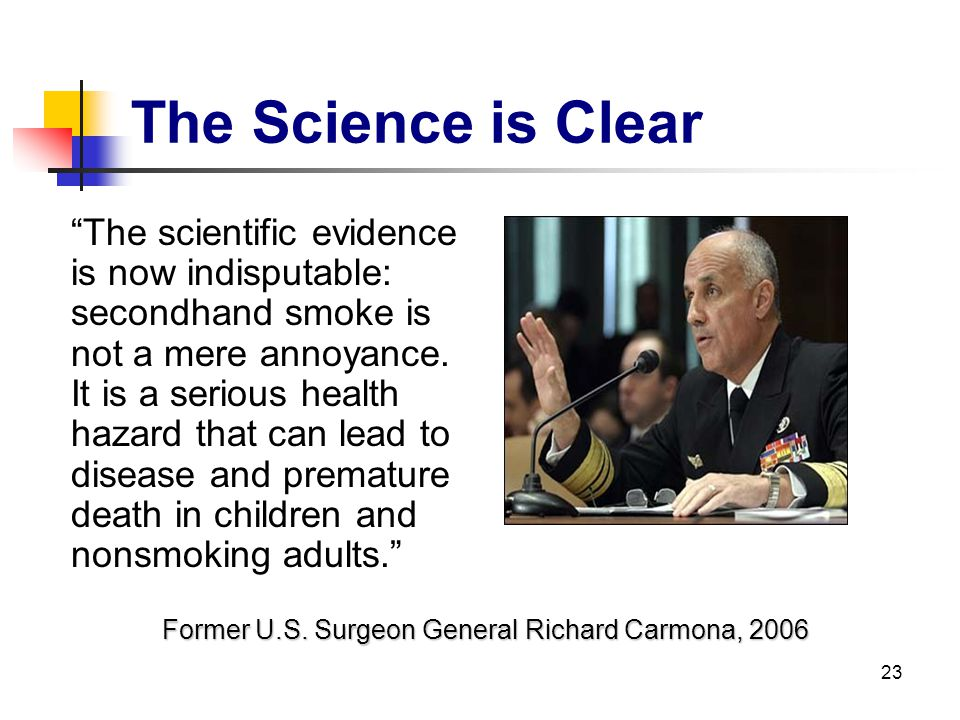 23 The Science is Clear The scientific evidence is now indisputable: secondhand smoke is not a mere annoyance. It is a serious health hazard that can