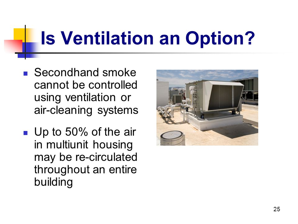 25 Is Ventilation an Option? Secondhand smoke cannot be controlled using ventilation or air-cleaning systems Up to 50% of the air in multiunit housing