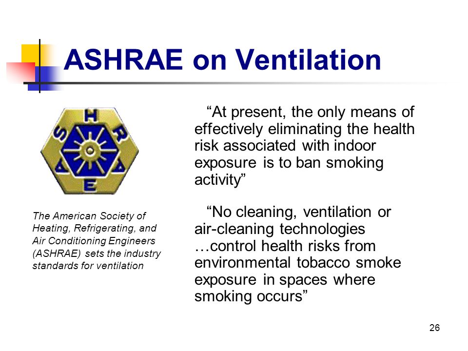 26 ASHRAE on Ventilation At present, the only means of effectively eliminating the health risk associated with indoor exposure is to ban smoking activ