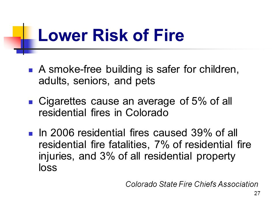 27 Lower Risk of Fire A smoke-free building is safer for children, adults, seniors, and pets Cigarettes cause an average of 5% of all residential fire