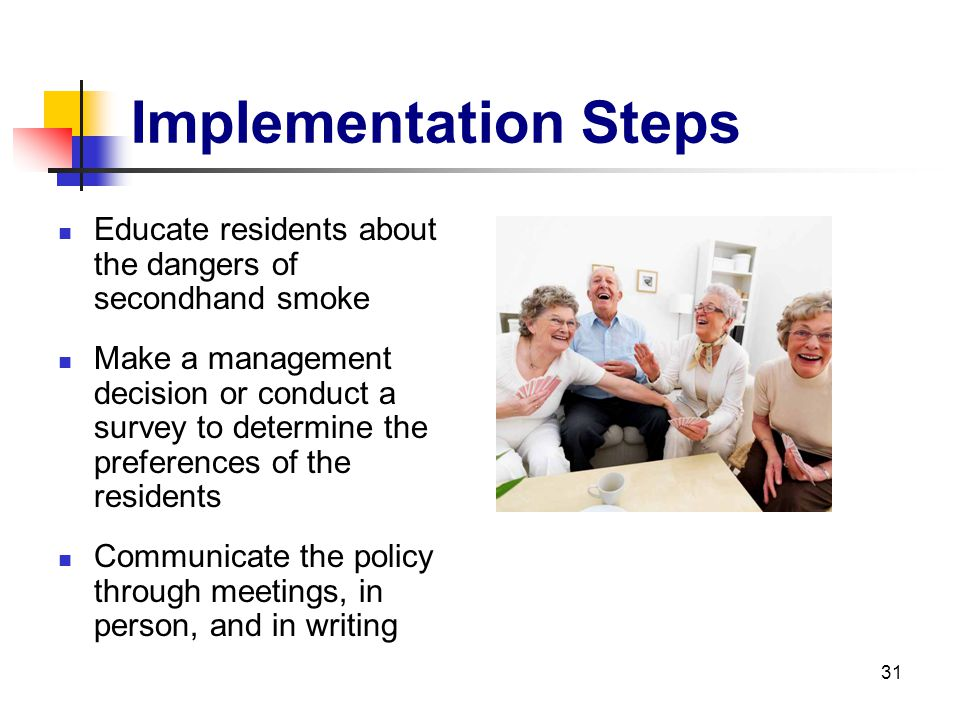31 Implementation Steps Educate residents about the dangers of secondhand smoke Make a management decision or conduct a survey to determine the prefer