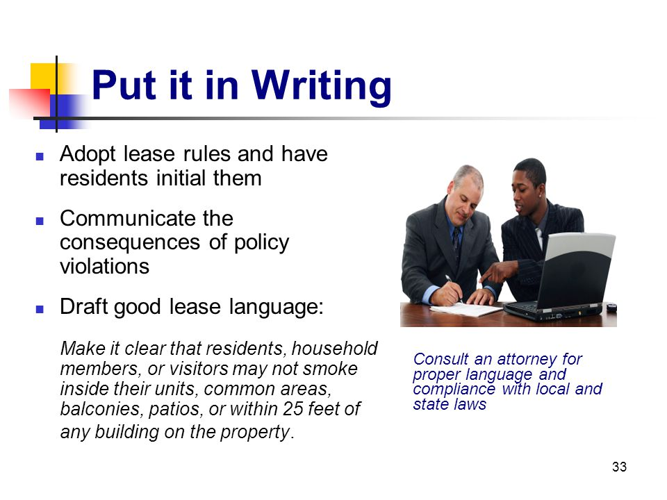 33 Put it in Writing Adopt lease rules and have residents initial them Communicate the consequences of policy violations Draft good lease language: Ma