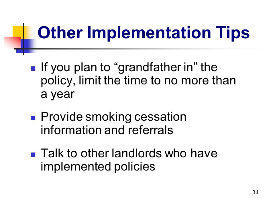 34 Other Implementation Tips If you plan to grandfather in the policy, limit the time to no more than a year Provide smoking cessation information and