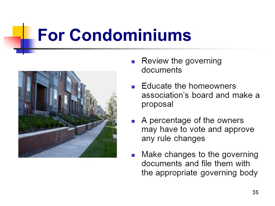 35 For Condominiums Review the governing documents Educate the homeowners associations board and make a proposal A percentage of the owners may have t