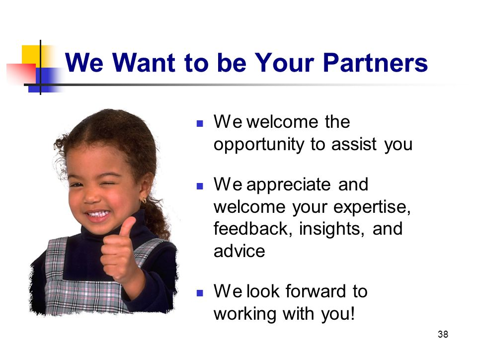 38 We Want to be Your Partners We welcome the opportunity to assist you We appreciate and welcome your expertise, feedback, insights, and advice We lo