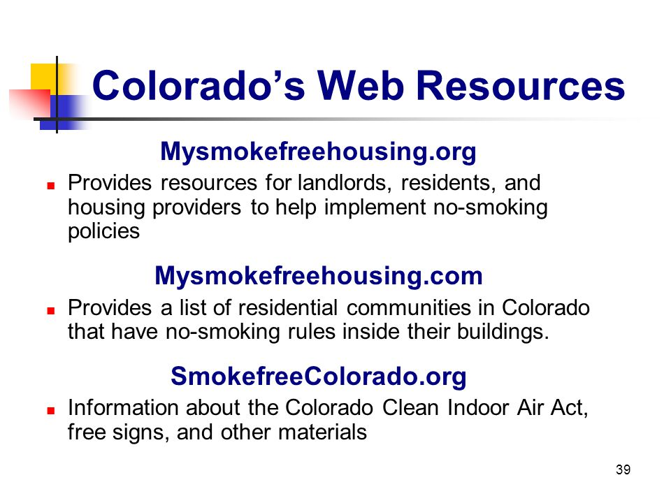 39 Colorados Web Resources Mysmokefreehousing.org Provides resources for landlords, residents, and housing providers to help implement no-smoking poli