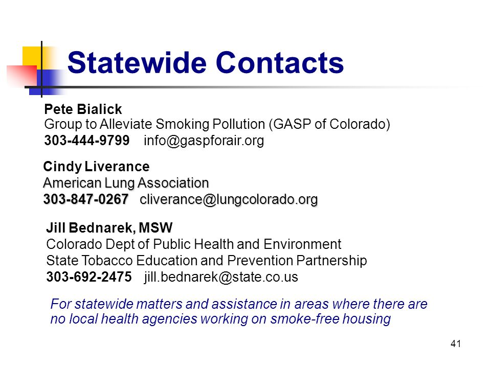 41 Statewide Contacts For statewide matters and assistance in areas where there are no local health agencies working on smoke-free housing Cindy Liver