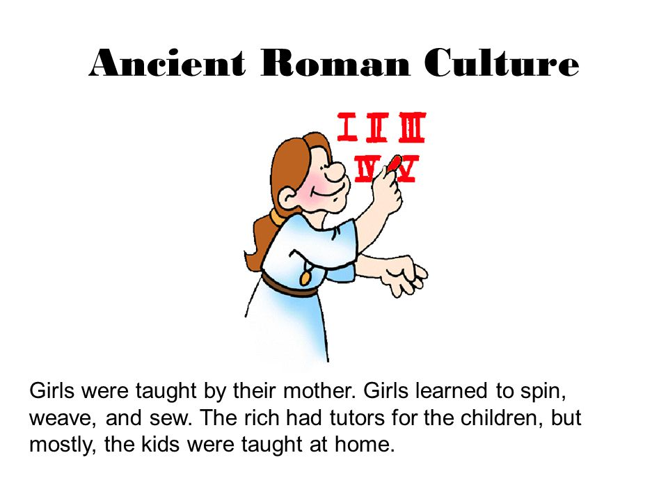 Ancient Roman Culture Girls were taught by their mother. Girls learned to spin, weave, and sew. The rich had tutors for the children, but mostly, the