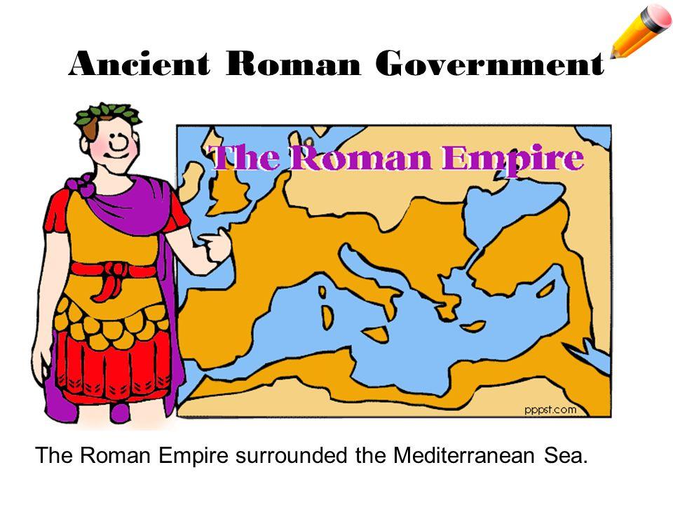 Ancient Roman Government The Roman Empire surrounded the Mediterranean Sea.