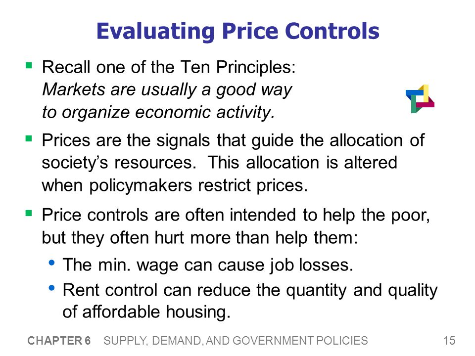15 CHAPTER 6 SUPPLY, DEMAND, AND GOVERNMENT POLICIES Evaluating Price Controls Recall one of the Ten Principles: Markets are usually a good way to org