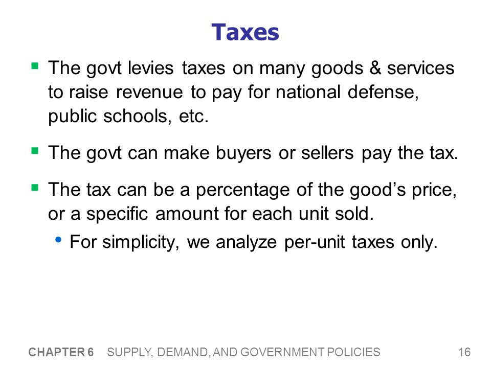 16 CHAPTER 6 SUPPLY, DEMAND, AND GOVERNMENT POLICIES Taxes The govt levies taxes on many goods & services to raise revenue to pay for national defense