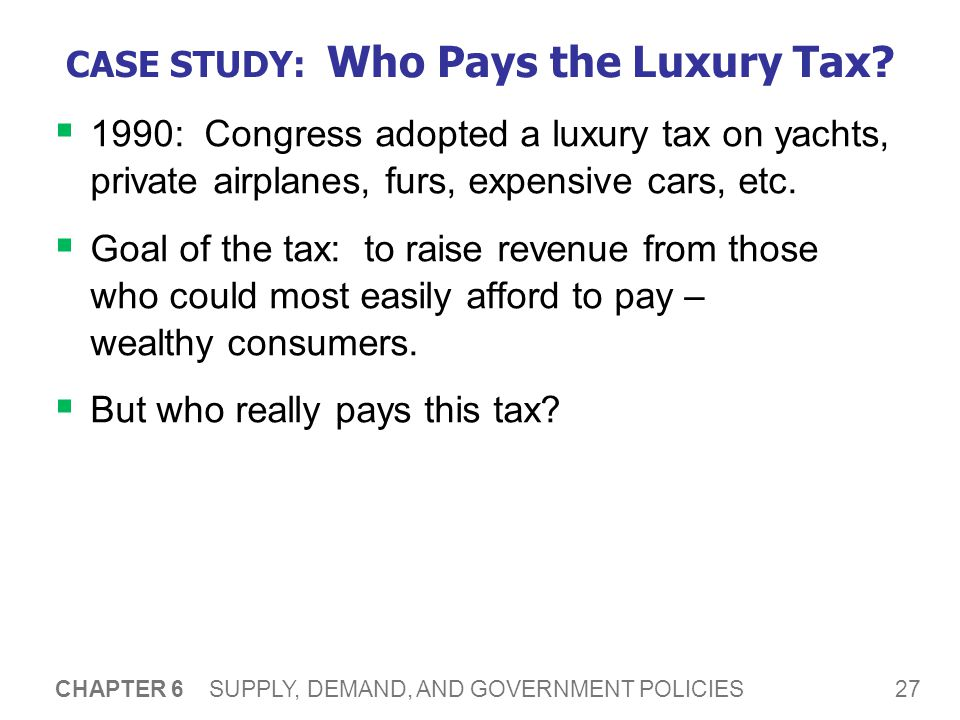 27 CHAPTER 6 SUPPLY, DEMAND, AND GOVERNMENT POLICIES CASE STUDY: Who Pays the Luxury Tax? 1990: Congress adopted a luxury tax on yachts, private airpl