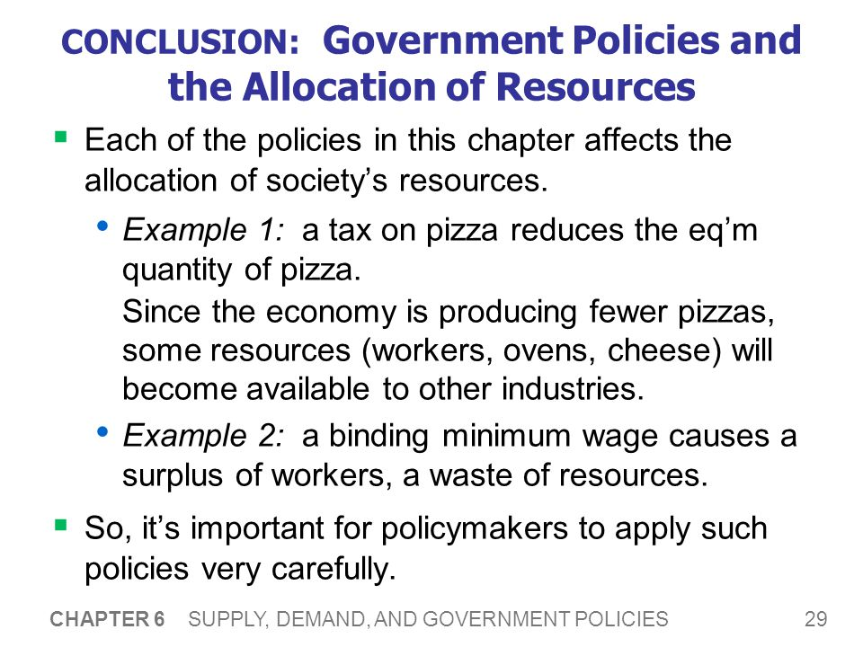 29 CHAPTER 6 SUPPLY, DEMAND, AND GOVERNMENT POLICIES CONCLUSION: Government Policies and the Allocation of Resources Each of the policies in this chap