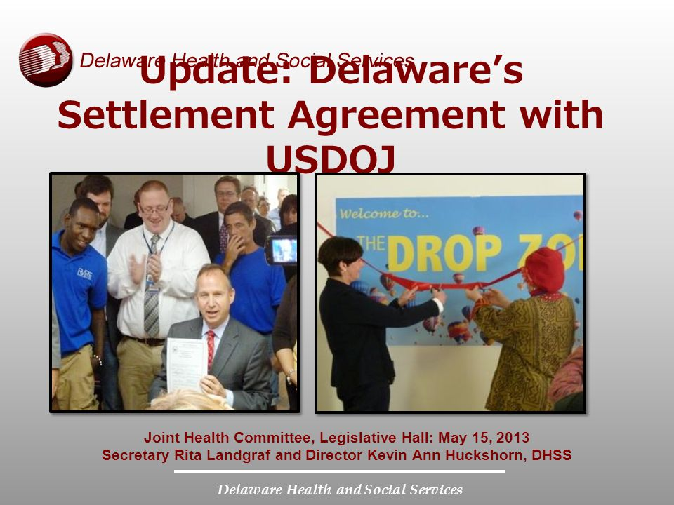 Delaware Health and Social Services Joint Health Committee, Legislative Hall: May 15, 2013 Secretary Rita Landgraf and Director Kevin Ann Huckshorn, DHSS Update: Delawares Settlement Agreement with USDOJ