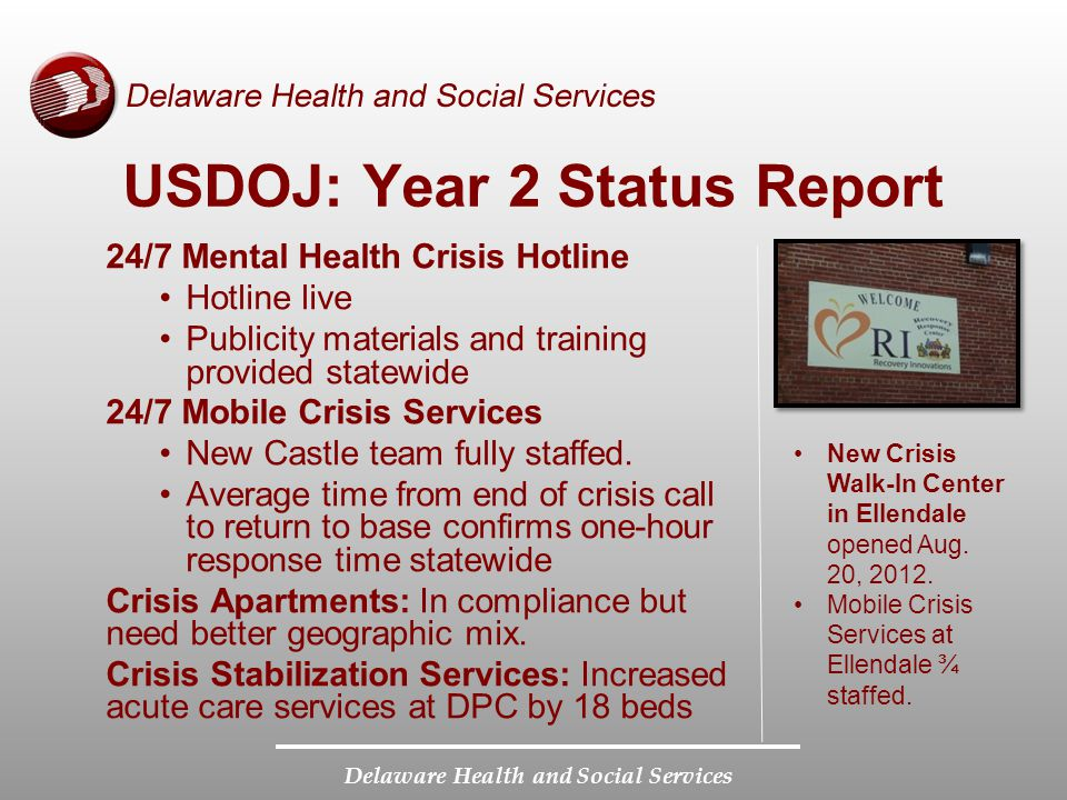 Delaware Health and Social Services USDOJ: Year 2 Status Report 24/7 Mental Health Crisis Hotline Hotline live Publicity materials and training provided statewide 24/7 Mobile Crisis Services New Castle team fully staffed.