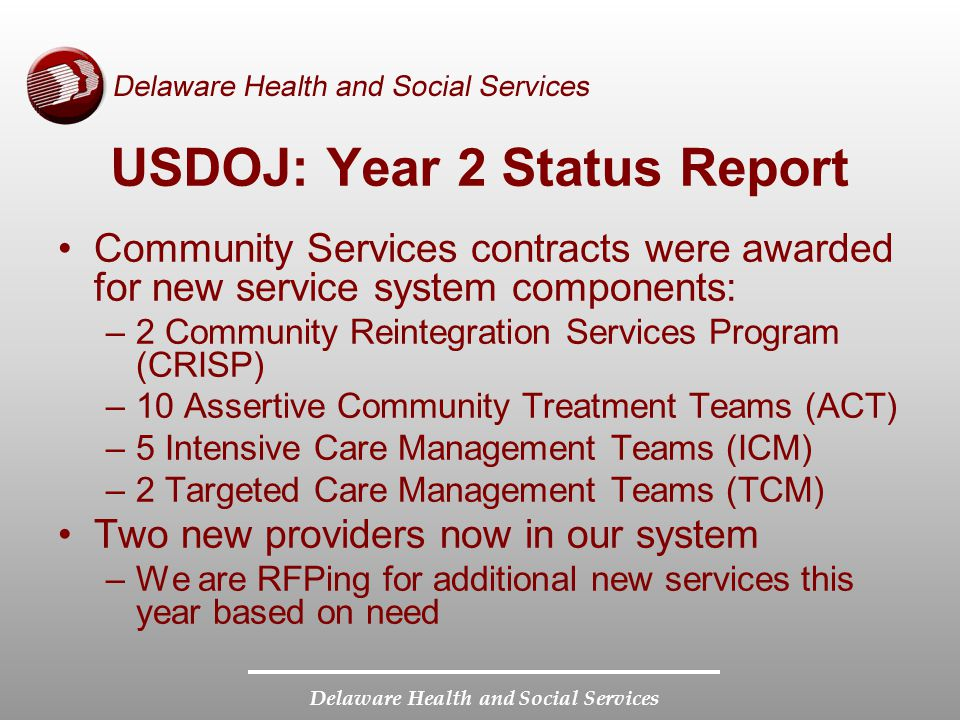 Delaware Health and Social Services USDOJ: Year 2 Status Report Community Services contracts were awarded for new service system components: –2 Community Reintegration Services Program (CRISP) –10 Assertive Community Treatment Teams (ACT) –5 Intensive Care Management Teams (ICM) –2 Targeted Care Management Teams (TCM) Two new providers now in our system –We are RFPing for additional new services this year based on need
