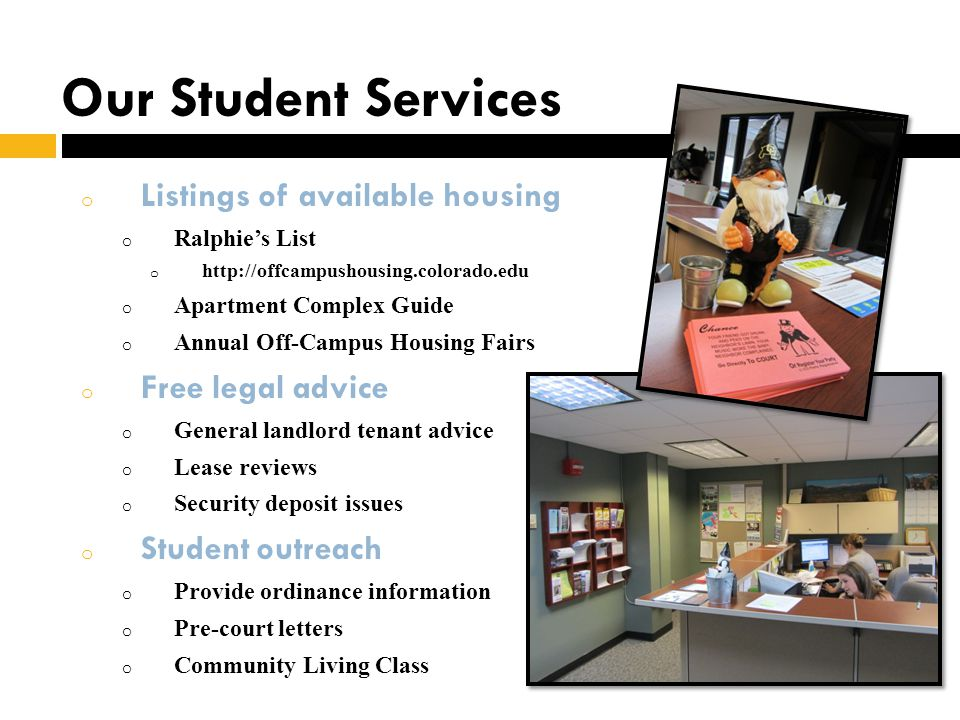 Our Student Services o Listings of available housing o Ralphies List o http://offcampushousing.colorado.edu o Apartment Complex Guide o Annual Off-Campus Housing Fairs o Free legal advice o General landlord tenant advice o Lease reviews o Security deposit issues o Student outreach o Provide ordinance information o Pre-court letters o Community Living Class