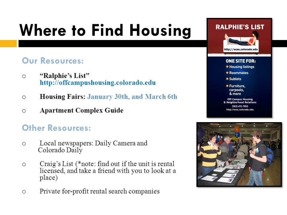 Where to Find Housing Our Resources: o Ralphies List http://offcampushousing.colorado.edu o Housing Fairs: January 30th, and March 6th o Apartment Com