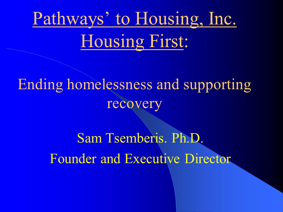 Pathways to Housing, Inc. Housing First: Ending homelessness and supporting recovery Sam Tsemberis. Ph.D. Founder and Executive Director